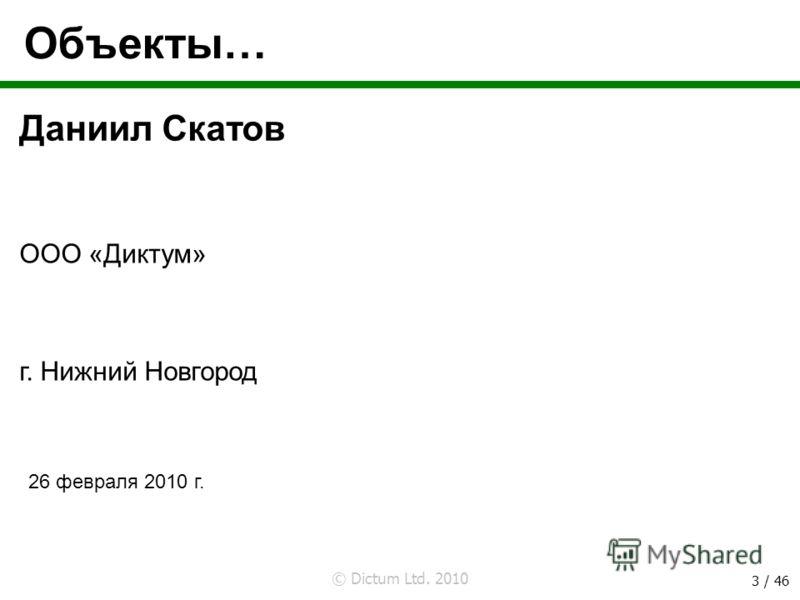 © Dictum Ltd. 2010 3 / 46 Объекты… Даниил Скатов 26 февраля 2010 г. ООО «Диктум» г. Нижний Новгород