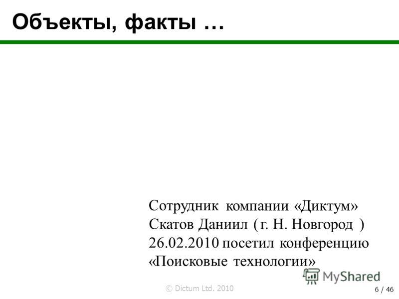 © Dictum Ltd. 2010 6 / 46 Объекты, факты … Сотрудник ( ) посетил конференцию «Поисковые технологии» компании «Диктум» 26.02.2010 г. Н. НовгородСкатов Даниил