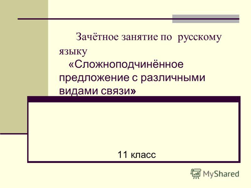 Зачётное занятие по русскому языку «Сложноподчинённое предложение с различными видами связи» 11 класс
