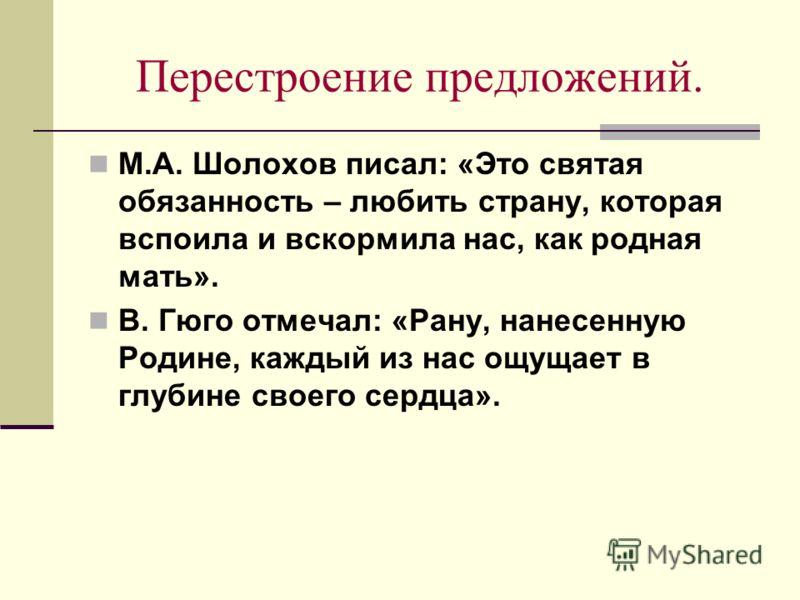 Перестроение предложений. М.А. Шолохов писал: «Это святая обязанность – любить страну, которая вспоила и вскормила нас, как родная мать». В. Гюго отмечал: «Рану, нанесенную Родине, каждый из нас ощущает в глубине своего сердца».