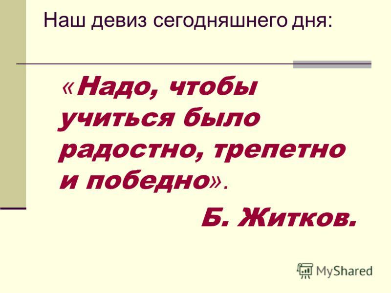 Наш девиз сегодняшнего дня: « Надо, чтобы учиться было радостно, трепетно и победно ». Б. Житков.