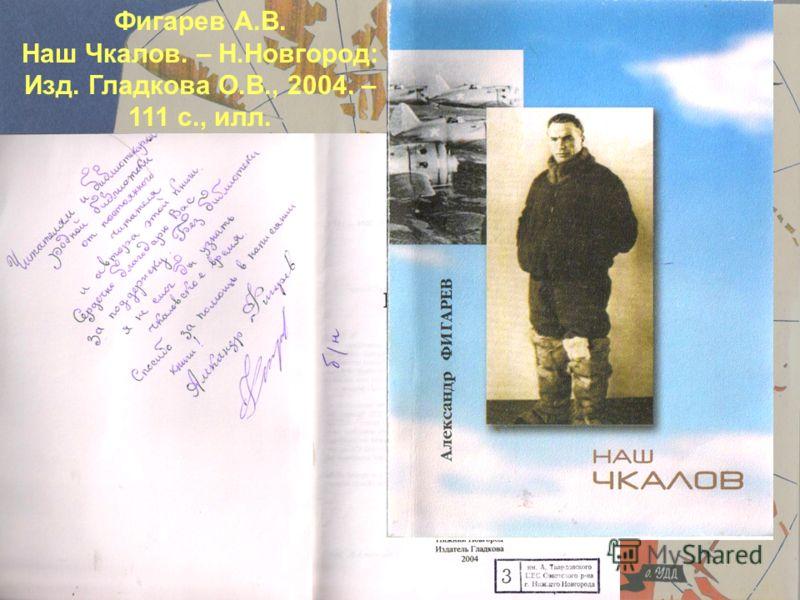 Фигарев А.В. Наш Чкалов. – Н.Новгород: Изд. Гладкова О.В., 2004. – 111 с., илл.