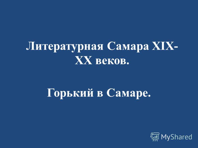 Литературная Самара XIX- XX веков. Горький в Самаре.