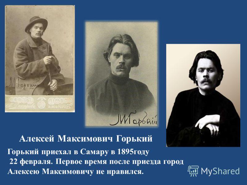 Алексей Максимович Горький Горький приехал в Самару в 1895году 22 февраля. Первое время после приезда город Алексею Максимовичу не нравился.