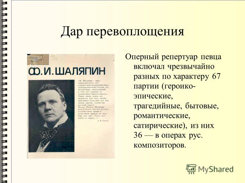 Дар перевоплощения Оперный репертуар певца включал чрезвычайно разных по характеру 67 партии (героико- эпические, трагедийные, бытовые, романтические, сатирические), из них 36 в операх рус. композиторов.