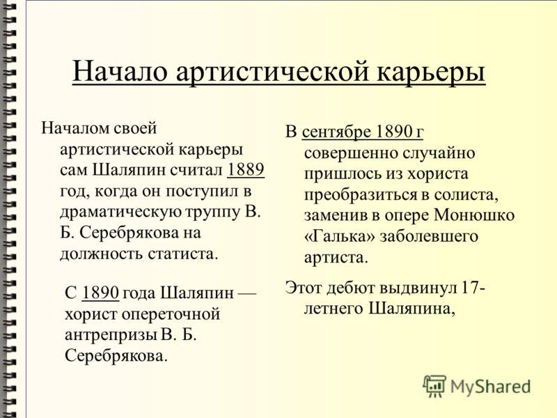 Начало артистической карьеры Началом своей артистической карьеры сам Шаляпин считал 1889 год, когда он поступил в драматическую труппу В. Б. Серебрякова на должность статиста. В сентябре 1890 г совершенно случайно пришлось из хориста преобразиться в