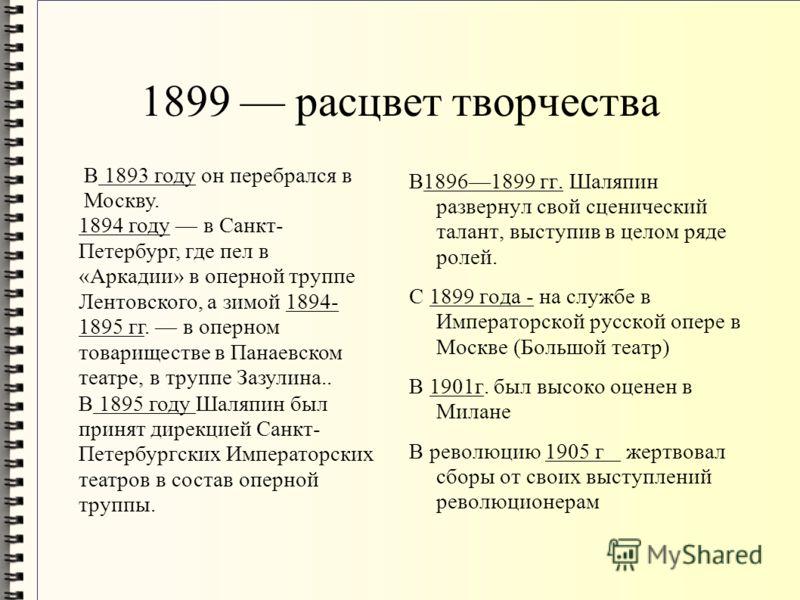 1899 расцвет творчества В18961899 гг. Шаляпин развернул свой сценический талант, выступив в целом ряде ролей. С 1899 года - на службе в Императорской русской опере в Москве (Большой театр) В 1901г. был высоко оценен в Милане В революцию 1905 г жертво