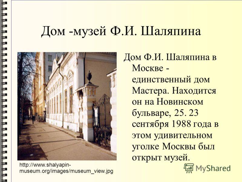 Дом -музей Ф.И. Шаляпина Дом Ф.И. Шаляпина в Москве - единственный дом Мастера. Находится он на Новинском бульваре, 25. 23 сентября 1988 года в этом удивительном уголке Москвы был открыт музей. http://www.shalyapin- museum.org/images/museum_view.jpg
