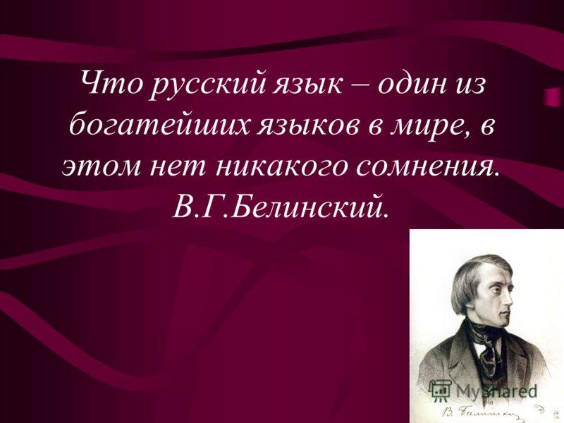 Что русский язык – один из богатейших языков в мире, в этом нет никакого сомнения. В.Г.Белинский.