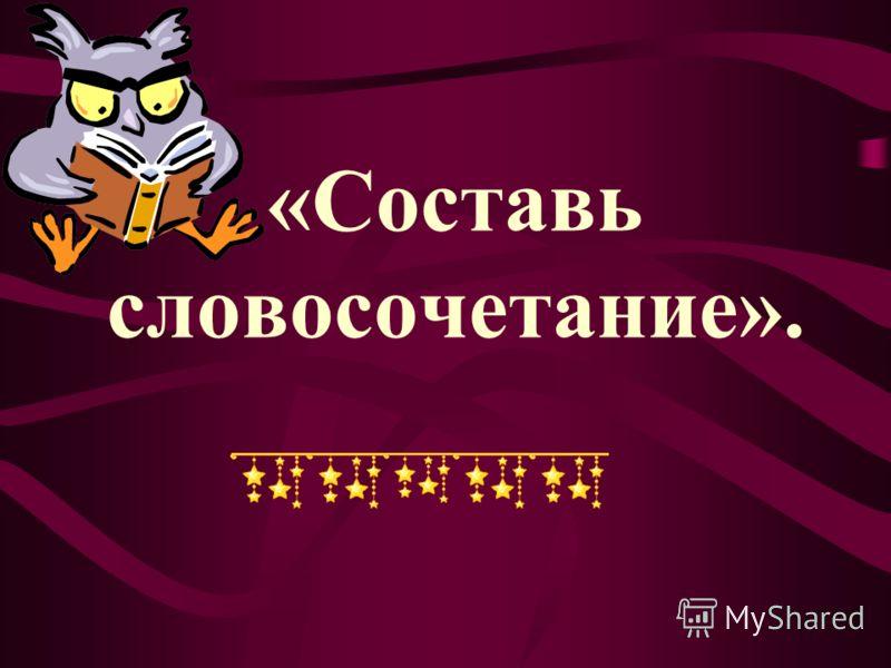 «Составь словосочетание».