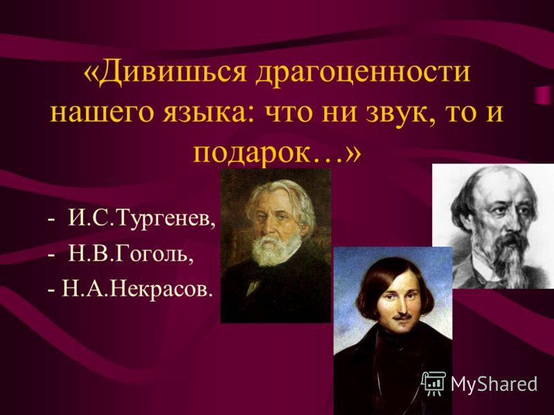 «Дивишься драгоценности нашего языка: что ни звук, то и подарок…» -И.С.Тургенев, -Н.В.Гоголь, - Н.А.Некрасов.