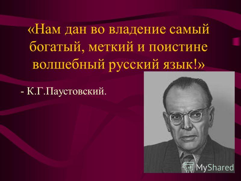 «Нам дан во владение самый богатый, меткий и поистине волшебный русский язык!» - К.Г.Паустовский.