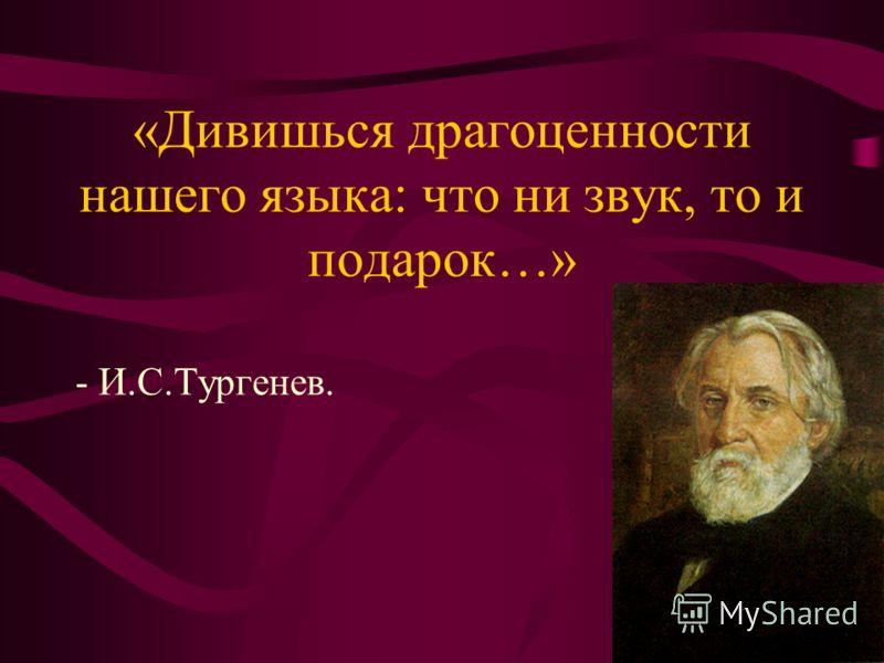 «Дивишься драгоценности нашего языка: что ни звук, то и подарок…» - И.С.Тургенев.