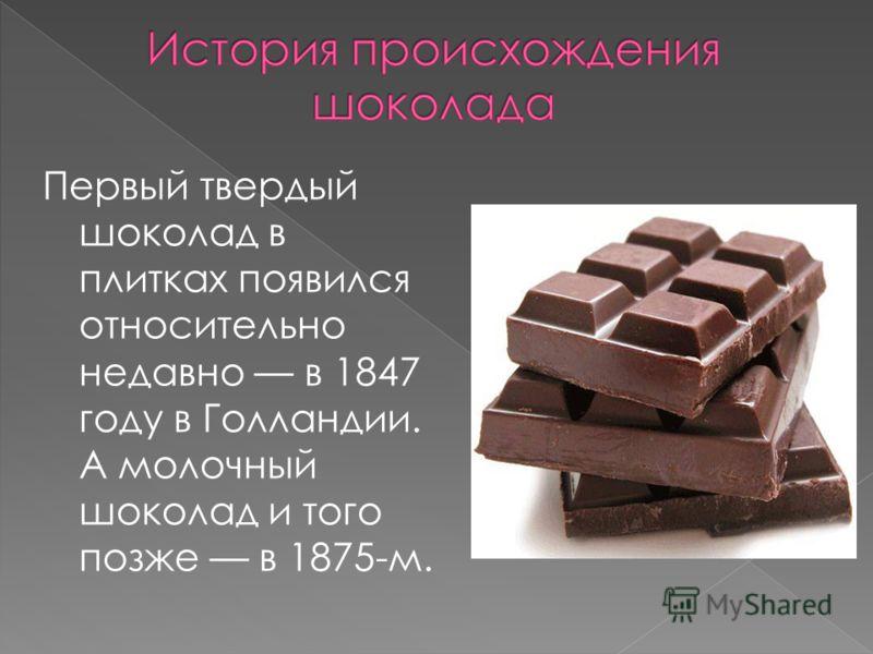Первый твердый шоколад в плитках появился относительно недавно в 1847 году в Голландии. А молочный шоколад и того позже в 1875-м.
