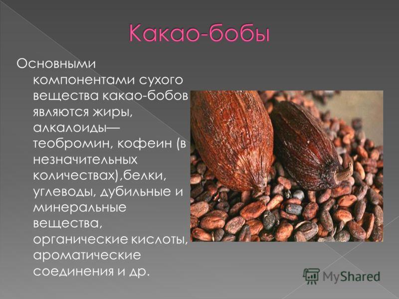 Основными компонентами сухого вещества какао-бобов являются жиры, алкалоиды теобромин, кофеин (в незначительных количествах),белки, углеводы, дубильные и минеральные вещества, органические кислоты, ароматические соединения и др.