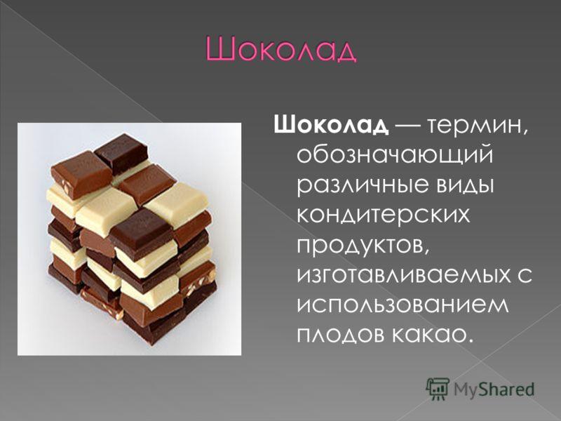 Шоколад термин, обозначающий различные виды кондитерских продуктов, изготавливаемых с использованием плодов какао.
