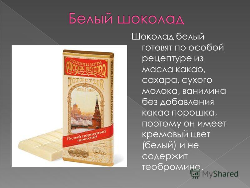 Шоколад белый готовят по особой рецептуре из масла какао, сахара, сухого молока, ванилина без добавления какао порошка, поэтому он имеет кремовый цвет (белый) и не содержит теобромина.