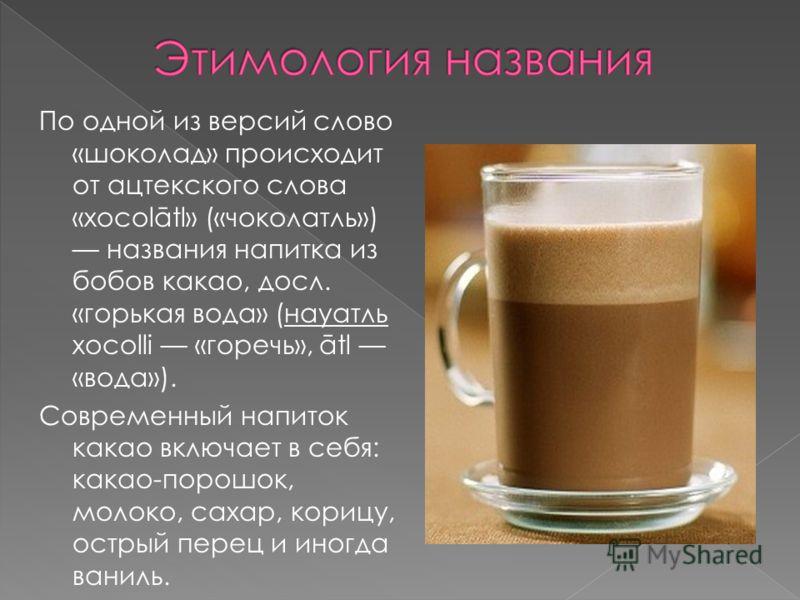 По одной из версий слово «шоколад» происходит от ацтекского слова «xocolātl» («чоколатль») названия напитка из бобов какао, досл. «горькая вода» (науатль xocolli «горечь», ātl «вода»). Современный напиток какао включает в себя: какао-порошок, молоко,