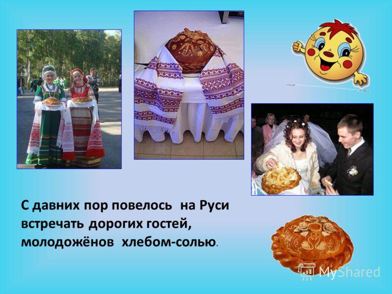 С давних пор повелось на Руси встречать дорогих гостей, молодожёнов хлебом-солью.