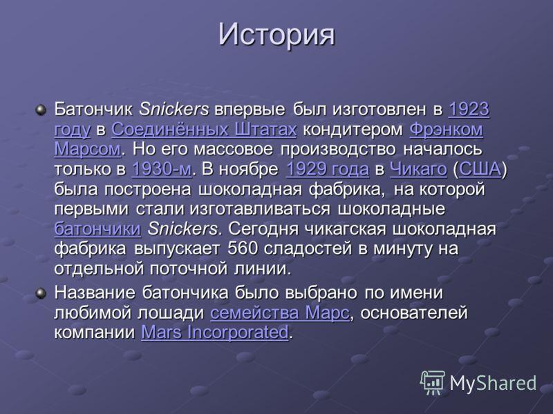 История Батончик Snickers впервые был изготовлен в 1923 году в Соединённых Штатах кондитером Фрэнком Марсом. Но его массовое производство началось только в 1930-м. В ноябре 1929 года в Чикаго (США) была построена шоколадная фабрика, на которой первым