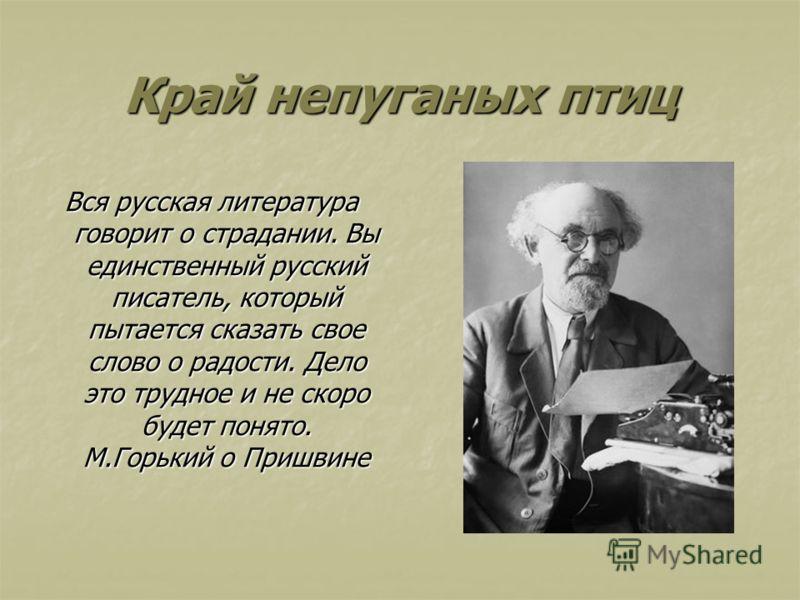 Край непуганых птиц Вся русская литература говорит о страдании. Вы единственный русский писатель, который пытается сказать свое слово о радости. Дело это трудное и не скоро будет понято. М.Горький о Пришвине
