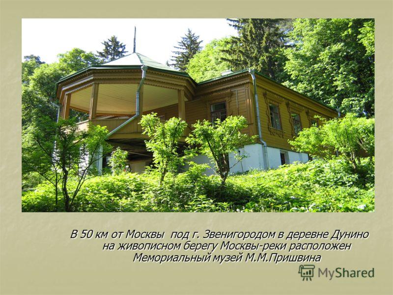 В 50 км от Москвы под г. Звенигородом в деревне Дунино на живописном берегу Москвы-реки расположен Мемориальный музей М.М.Пришвина