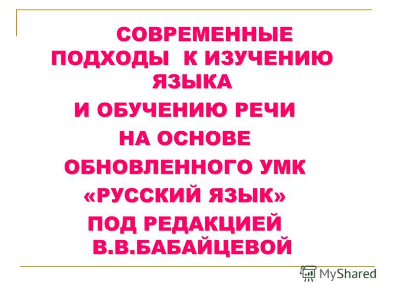 СОВРЕМЕННЫЕ ПОДХОДЫ К ИЗУЧЕНИЮ ЯЗЫКА И ОБУЧЕНИЮ РЕЧИ НА ОСНОВЕ ОБНОВЛЕННОГО УМК «РУССКИЙ ЯЗЫК» ПОД РЕДАКЦИЕЙ В.В.БАБАЙЦЕВОЙ
