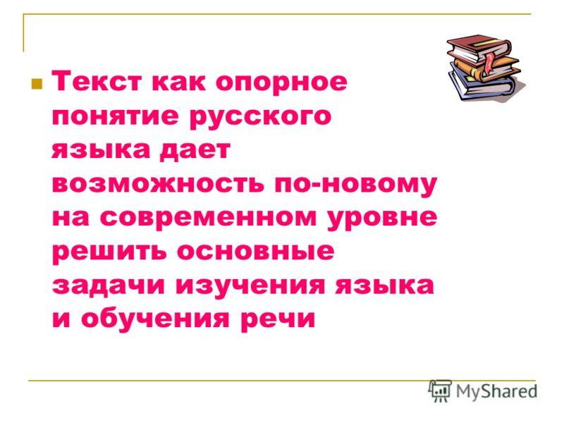 Текст как опорное понятие русского языка дает возможность по-новому на современном уровне решить основные задачи изучения языка и обучения речи