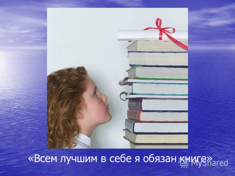 «Всем лучшим в себе я обязан книге»