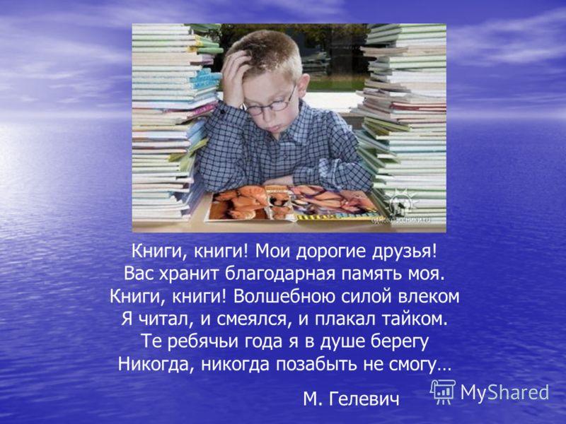 Книги, книги! Мои дорогие друзья! Вас хранит благодарная память моя. Книги, книги! Волшебною силой влеком Я читал, и смеялся, и плакал тайком. Те ребячьи года я в душе берегу Никогда, никогда позабыть не смогу… М. Гелевич