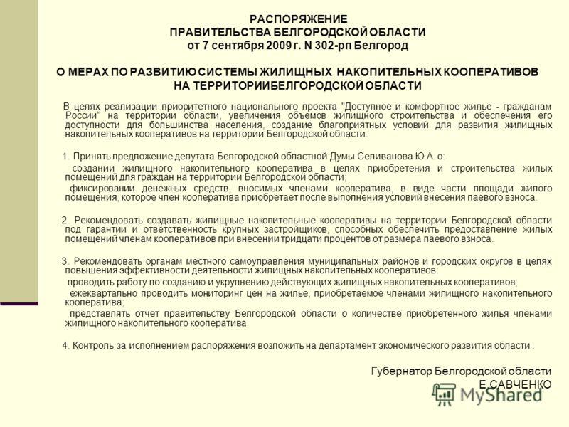 РАСПОРЯЖЕНИЕ ПРАВИТЕЛЬСТВА БЕЛГОРОДСКОЙ ОБЛАСТИ от 7 сентября 2009 г. N 302-рп Белгород О МЕРАХ ПО РАЗВИТИЮ СИСТЕМЫ ЖИЛИЩНЫХ НАКОПИТЕЛЬНЫХ КООПЕРАТИВОВ НА ТЕРРИТОРИИБЕЛГОРОДСКОЙ ОБЛАСТИ В целях реализации приоритетного национального проекта