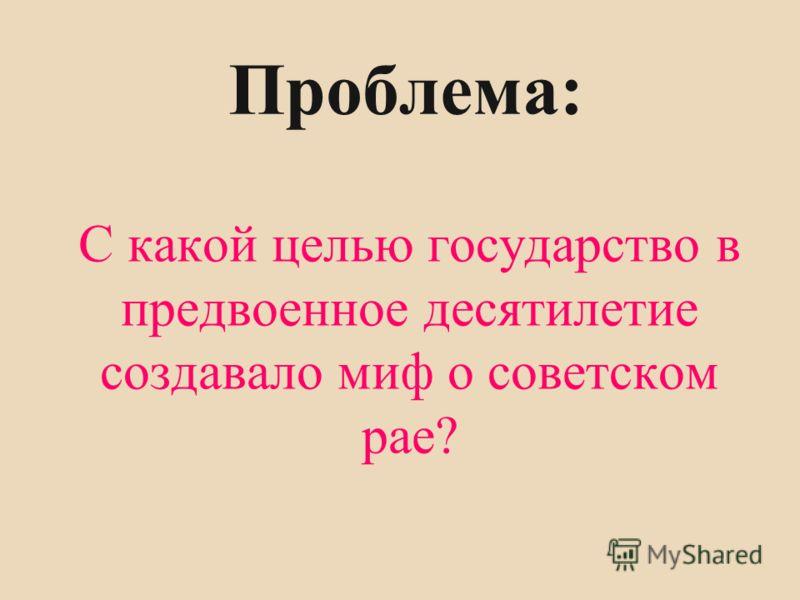 Проблема: С какой целью государство в предвоенное десятилетие создавало миф о советском рае?