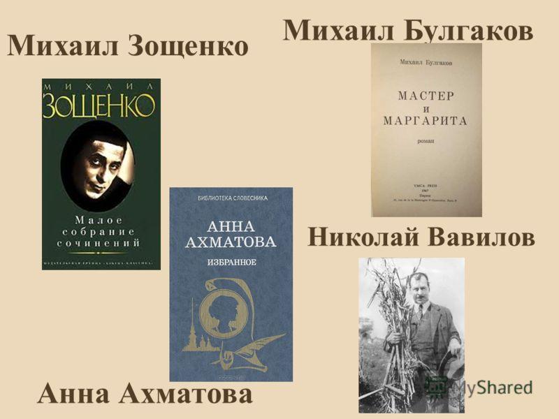 Михаил Зощенко Михаил Булгаков Анна Ахматова Николай Вавилов