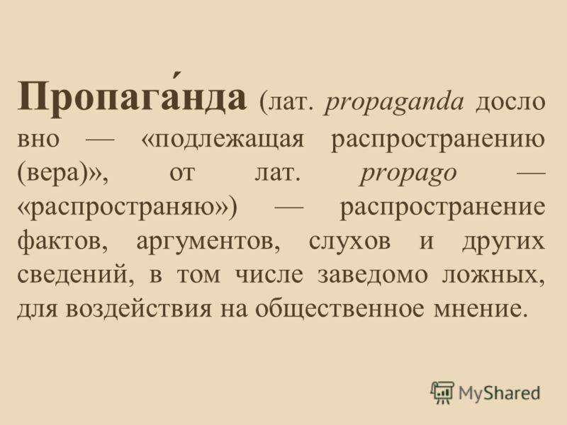 Пропага́нда (лат. propaganda досло вно «подлежащая распространению (вера)», от лат. propago «распространяю») распространение фактов, аргументов, слухов и других сведений, в том числе заведомо ложных, для воздействия на общественное мнение.