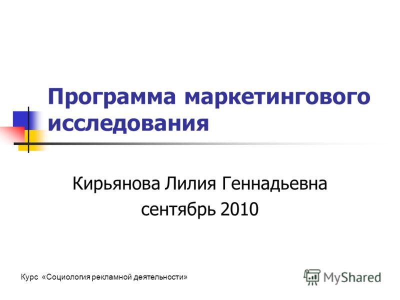 Программа маркетингового исследования Кирьянова Лилия Геннадьевна сентябрь 2010 Курс «Социология рекламной деятельности»