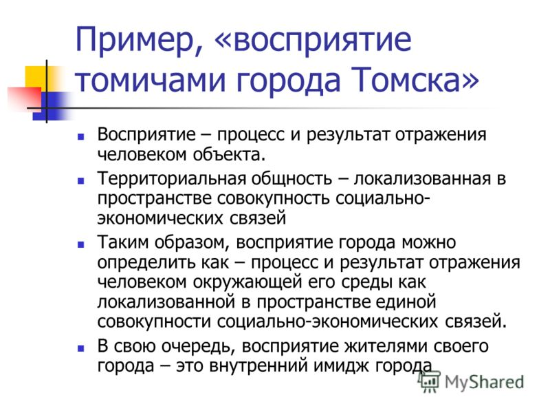 Пример, «восприятие томичами города Томска» Восприятие – процесс и результат отражения человеком объекта. Территориальная общность – локализованная в пространстве совокупность социально- экономических связей Таким образом, восприятие города можно опр