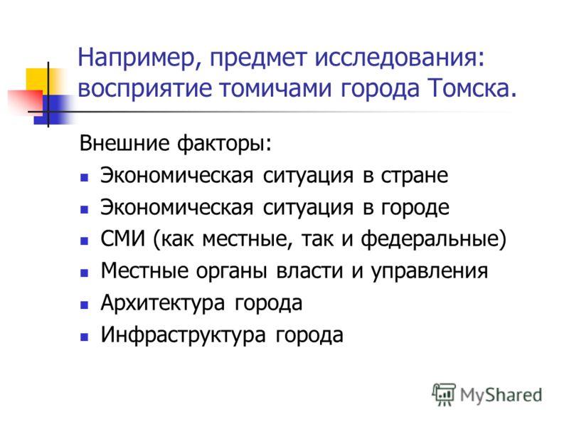 Например, предмет исследования: восприятие томичами города Томска. Внешние факторы: Экономическая ситуация в стране Экономическая ситуация в городе СМИ (как местные, так и федеральные) Местные органы власти и управления Архитектура города Инфраструкт