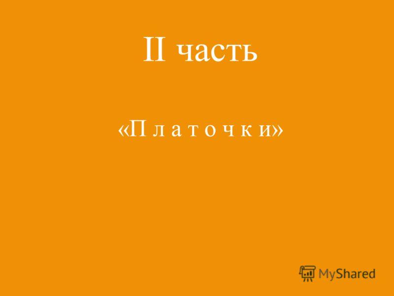 II часть «П л а т о ч к и»