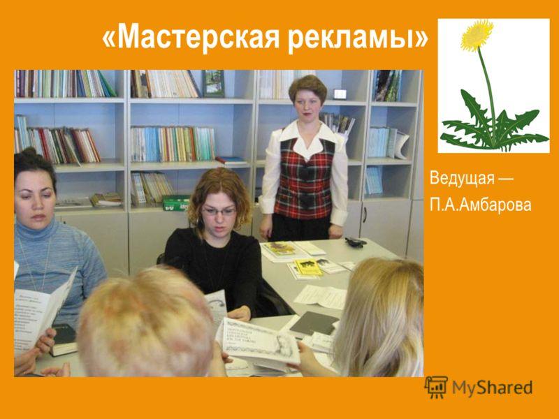 «Мастерская рекламы» Ведущая П.А.Амбарова