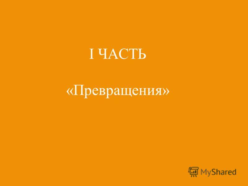 I ЧАСТЬ «Превращения»
