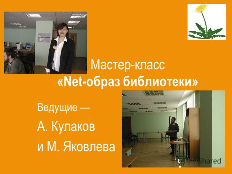 Мастер-класс «Net-образ библиотеки» Ведущие А. Кулаков и М. Яковлева