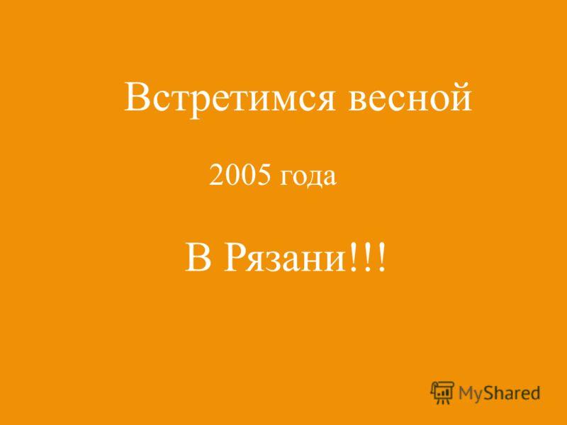 Встретимся весной 2005 года В Рязани!!!