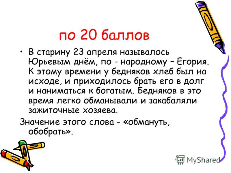 по 20 баллов В старину 23 апреля называлось Юрьевым днём, по - народному – Егория. К этому времени у бедняков хлеб был на исходе, и приходилось брать его в долг и наниматься к богатым. Бедняков в это время легко обманывали и закабаляли зажиточные хоз