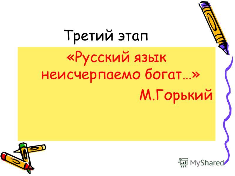 Третий этап «Русский язык неисчерпаемо богат…» М.Горький