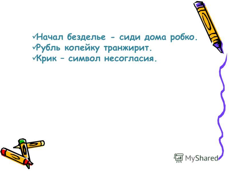 Начал безделье - сиди дома робко. Рубль копейку транжирит. Крик – символ несогласия.