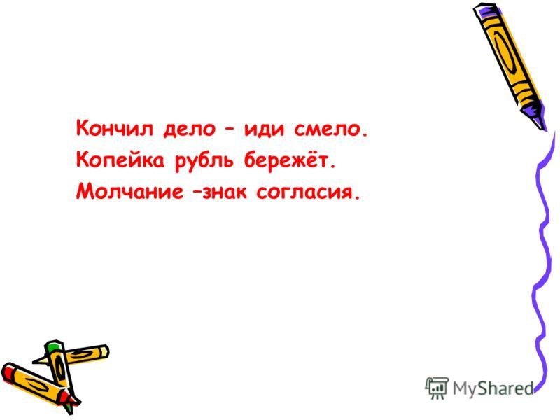 Кончил дело – иди смело. Копейка рубль бережёт. Молчание –знак согласия.
