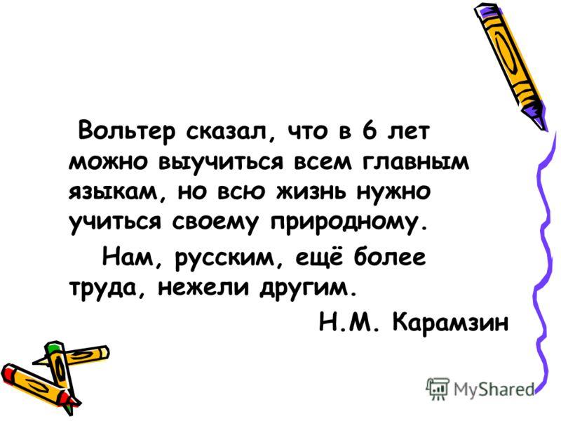 Вольтер сказал, что в 6 лет можно выучиться всем главным языкам, но всю жизнь нужно учиться своему природному. Нам, русским, ещё более труда, нежели другим. Н.М. Карамзин