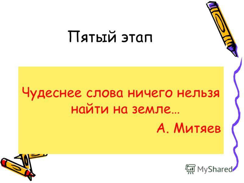 Пятый этап Чудеснее слова ничего нельзя найти на земле… А. Митяев