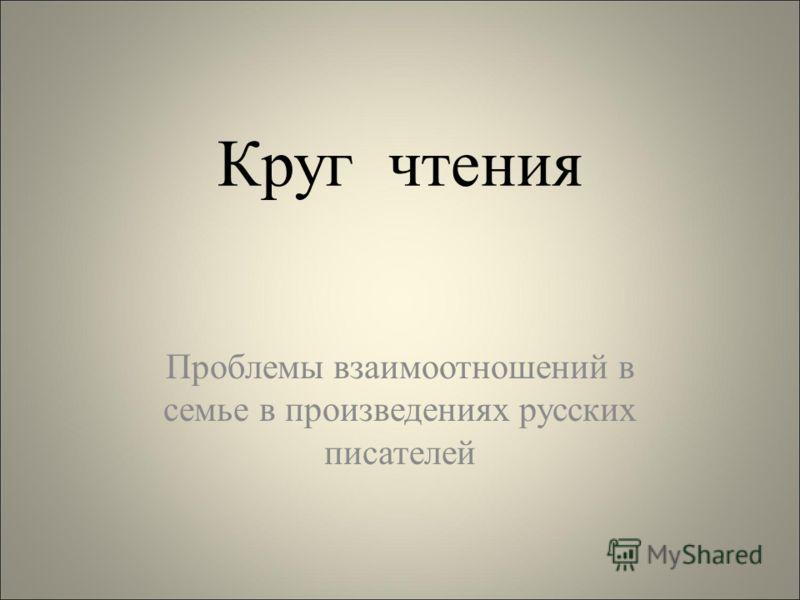 Круг чтения Проблемы взаимоотношений в семье в произведениях русских писателей