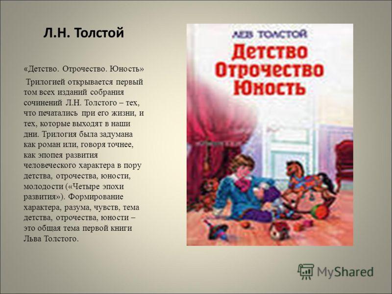 Л.Н. Толстой « Детство. Отрочество. Юность» Трилогией открывается первый том всех изданий собрания сочинений Л.Н. Толстого – тех, что печатались при его жизни, и тех, которые выходят в наши дни. Трилогия была задумана как роман или, говоря точнее, ка